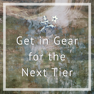 Get in Gear for the Next Tier